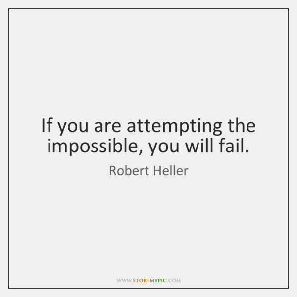 If you are attempting the impossible, you will fail.