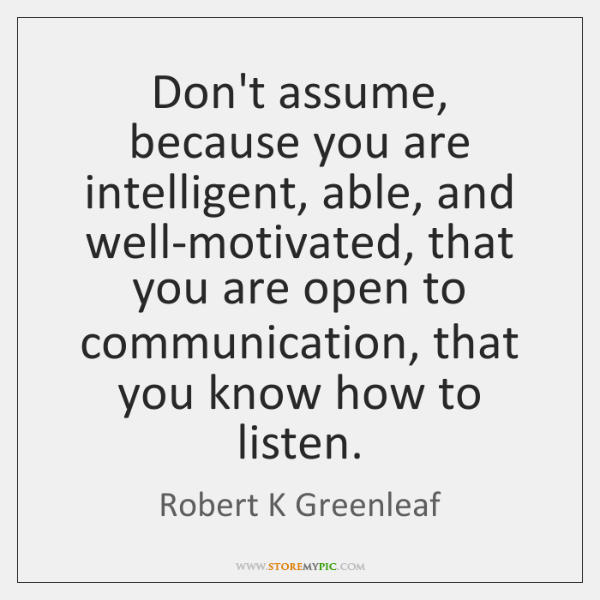 Don't assume, because you are intelligent, able, and well-motivated, that you are ...