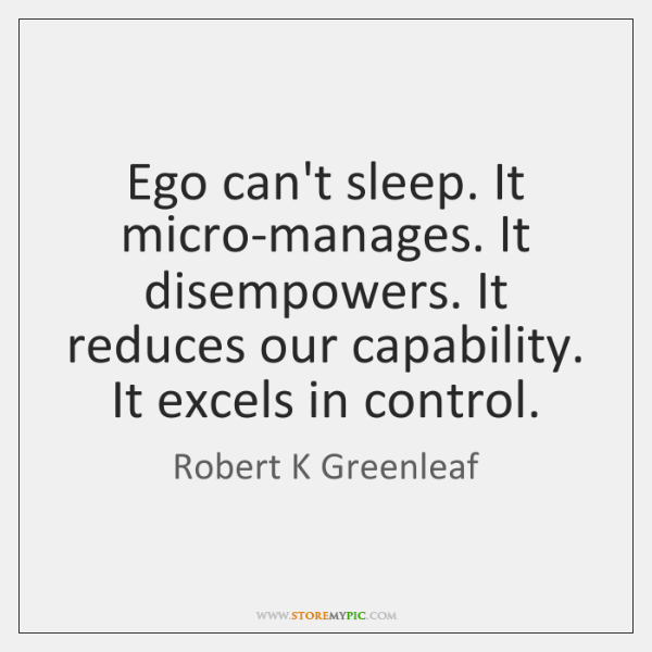 Ego can't sleep. It micro-manages. It disempowers. It reduces our capability. It ...
