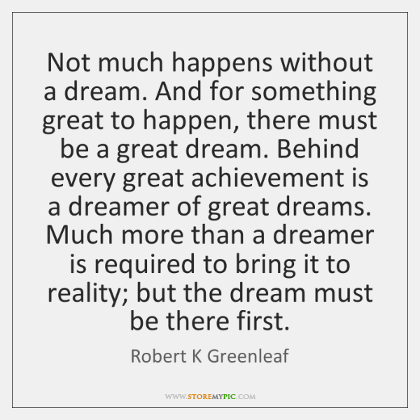 Not much happens without a dream. And for something great to happen, ...