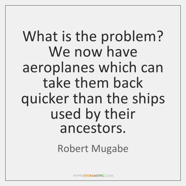 What is the problem? We now have aeroplanes which can take them ...
