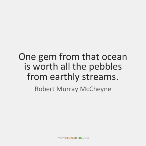 One gem from that ocean is worth all the pebbles from earthly ...