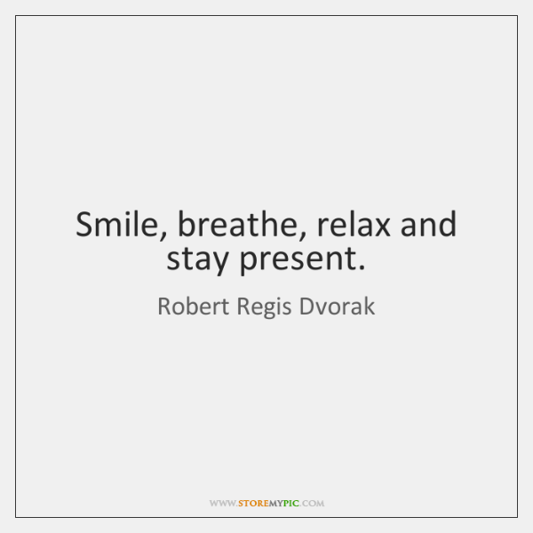 Smile, breathe, relax and stay present.