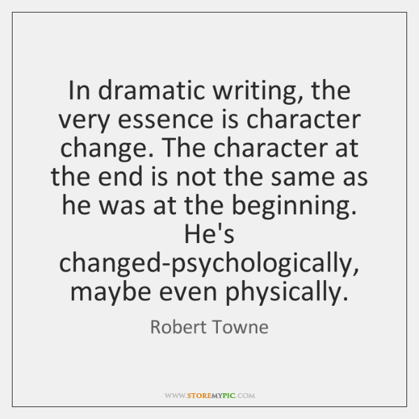In dramatic writing, the very essence is character change. The character at ...
