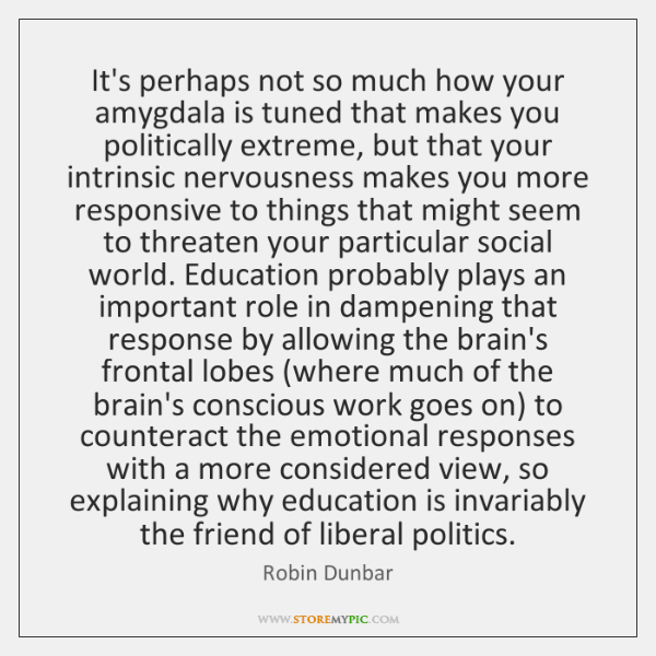 It's perhaps not so much how your amygdala is tuned that makes ...