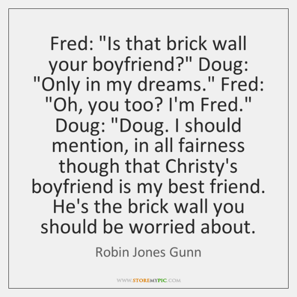 """Fred: """"Is that brick wall your boyfriend?"""" Doug: """"Only in my dreams."""" ..."""