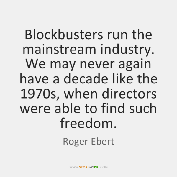 Blockbusters run the mainstream industry. We may never again have a decade ...