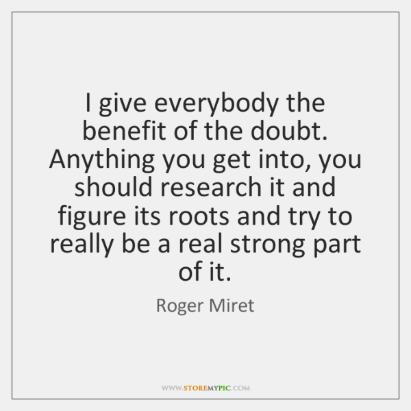 I give everybody the benefit of the doubt. Anything you get into, ...