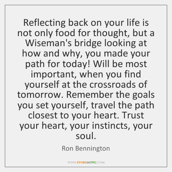 Reflecting back on your life is not only food for thought, but ...