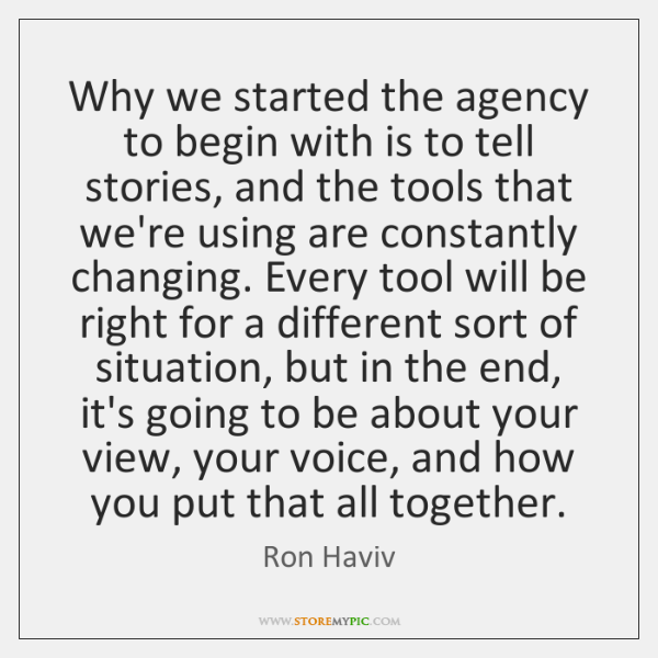 Why we started the agency to begin with is to tell stories, ...