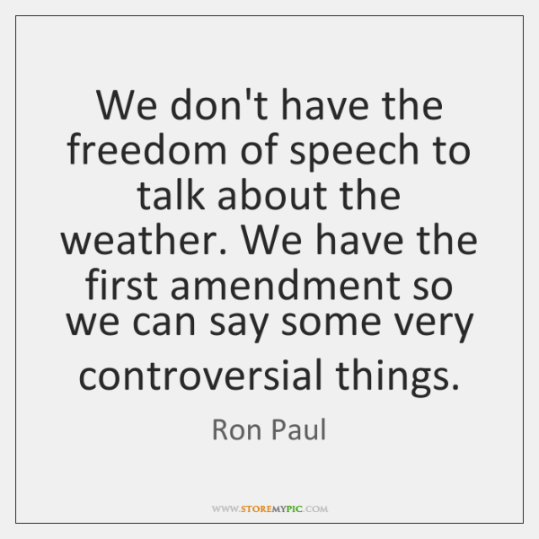 We don't have the freedom of speech to talk about the weather. ...