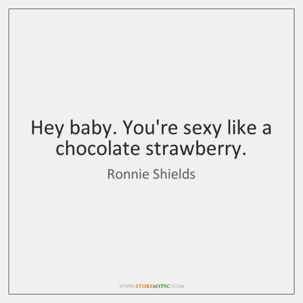 Hey baby. You're sexy like a chocolate strawberry.