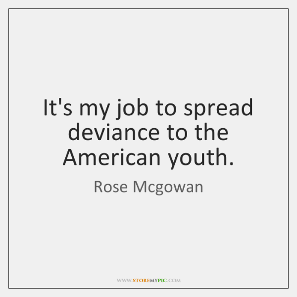 It's my job to spread deviance to the American youth.