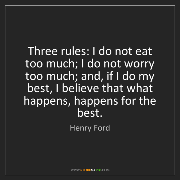 Henry Ford: Three rules: I do not eat too much; I do not worry too...