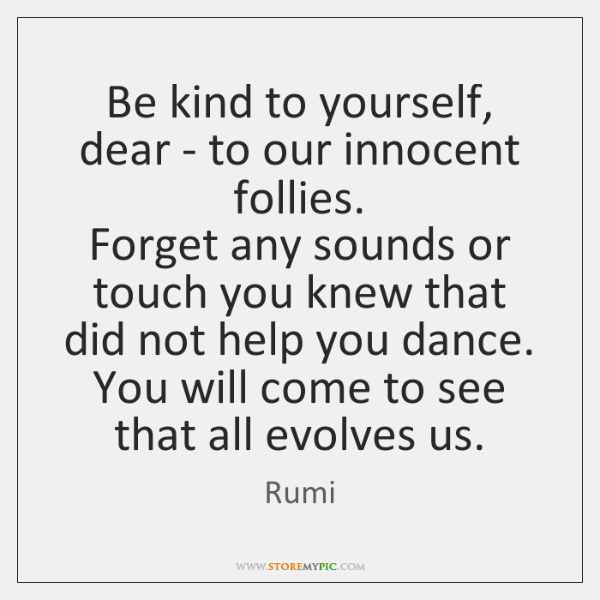 Be kind to yourself, dear - to our innocent follies.   Forget any ...