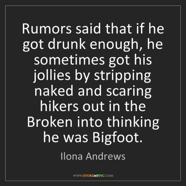 Ilona Andrews: Rumors said that if he got drunk enough, he sometimes...