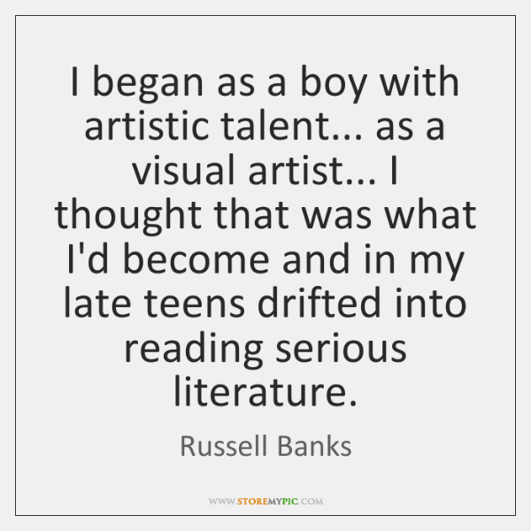 I began as a boy with artistic talent... as a visual artist... ...