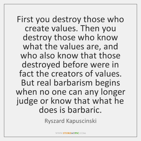 First you destroy those who create values. Then you destroy those who ...
