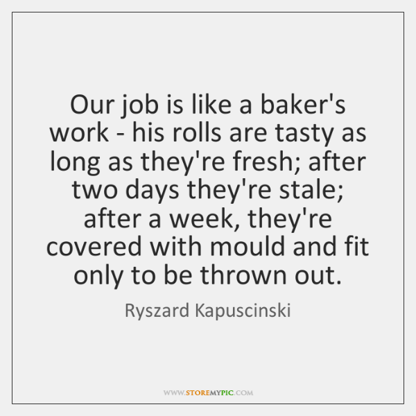 Our job is like a baker's work - his rolls are tasty ...