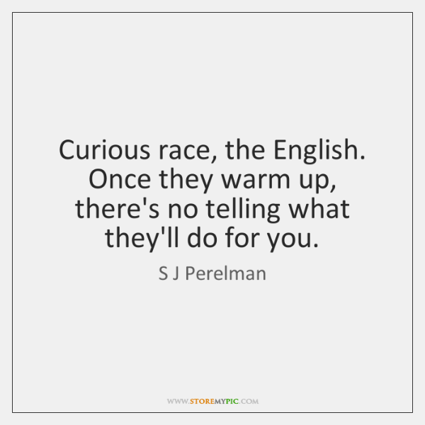 Curious race, the English. Once they warm up, there's no telling what ...