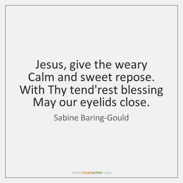 Jesus, give the weary   Calm and sweet repose.   With Thy tend'rest blessing   ...