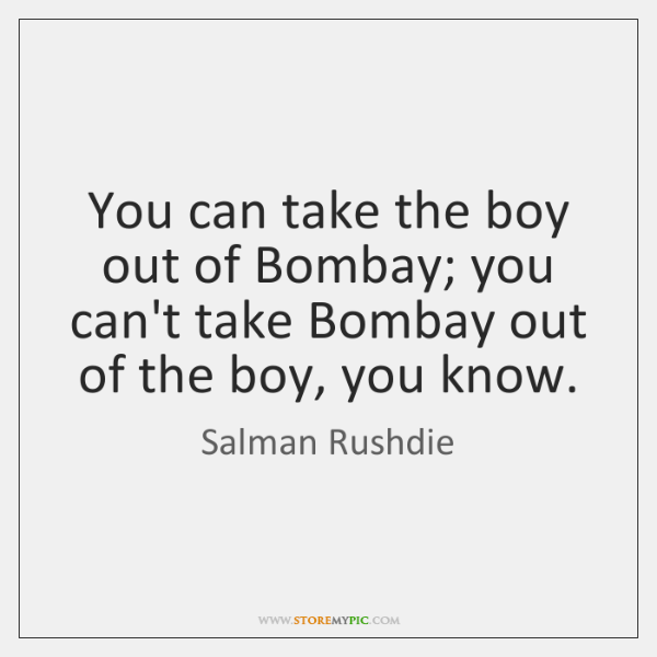 You can take the boy out of Bombay; you can't take Bombay ...