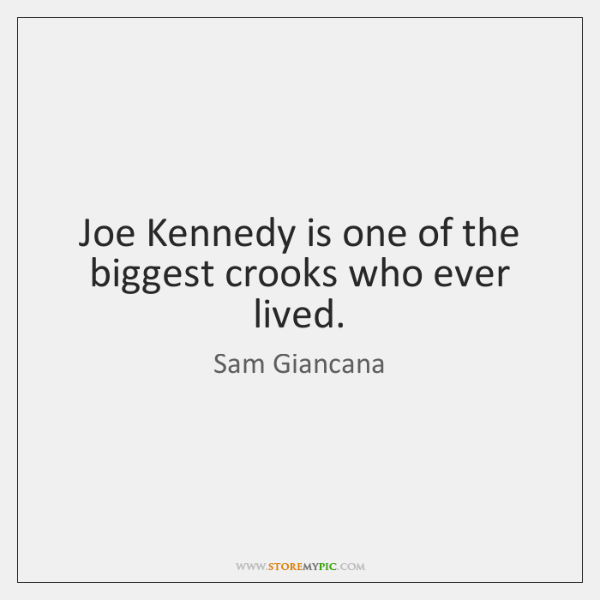 Joe Kennedy is one of the biggest crooks who ever lived.