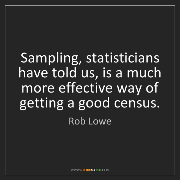 Rob Lowe: Sampling, statisticians have told us, is a much more...