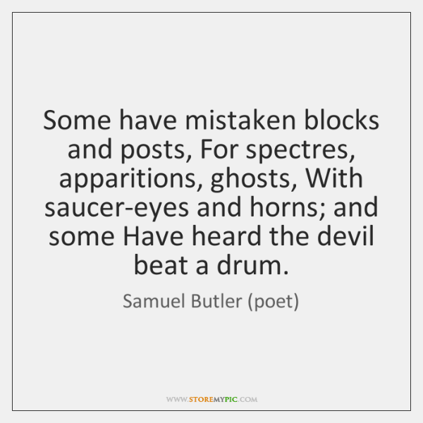 Some have mistaken blocks and posts, For spectres, apparitions, ghosts, With saucer-eyes ...
