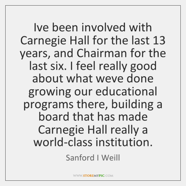 I've been involved with Carnegie Hall for the last 13 years, and Chairman ...