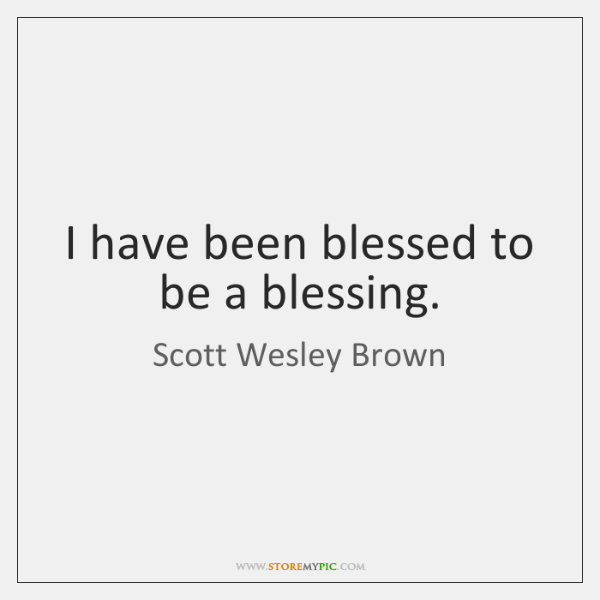 I have been blessed to be a blessing.