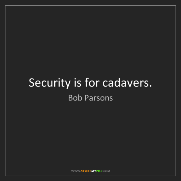 Bob Parsons: Security is for cadavers.