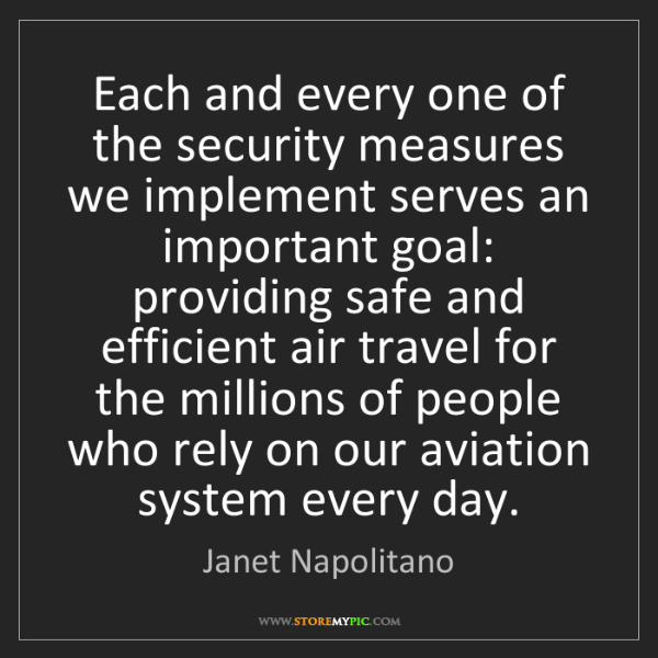 Janet Napolitano: Each and every one of the security measures we implement...