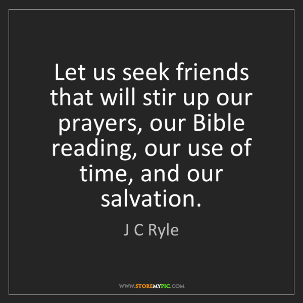 J C Ryle: Let us seek friends that will stir up our prayers, our...