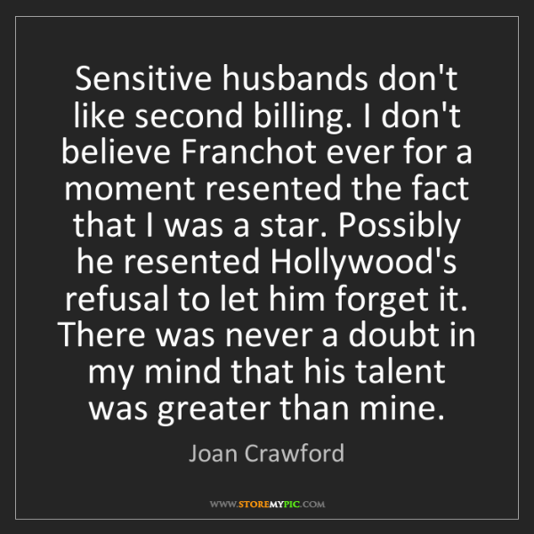 Joan Crawford: Sensitive husbands don't like second billing. I don't...