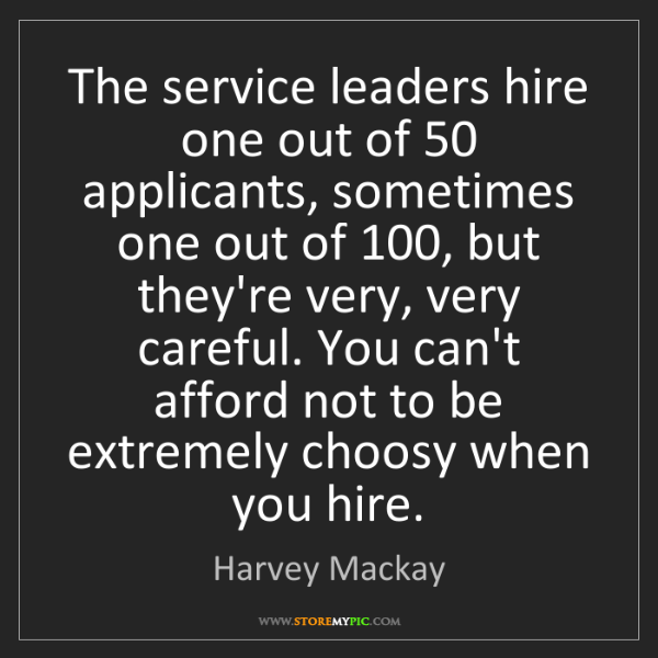 Harvey Mackay: The service leaders hire one out of 50 applicants, sometimes...