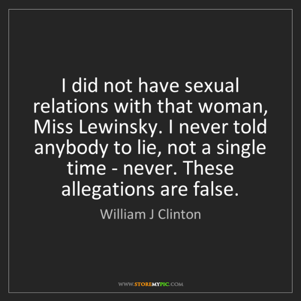 William J Clinton: I did not have sexual relations with that woman, Miss...