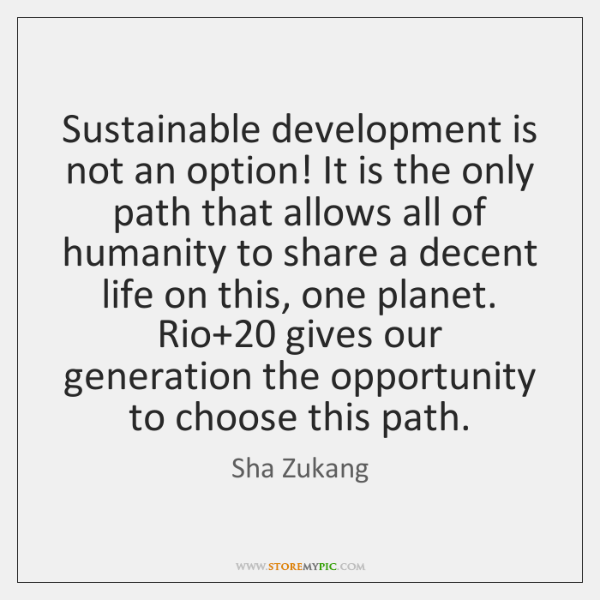 Sustainable development is not an option! It is the only path that ...