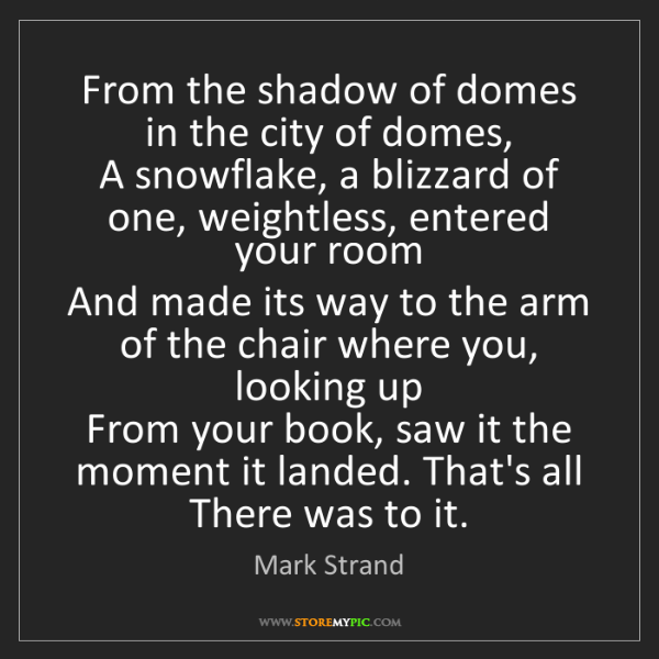 Mark Strand: From the shadow of domes in the city of domes,  A snowflake,...