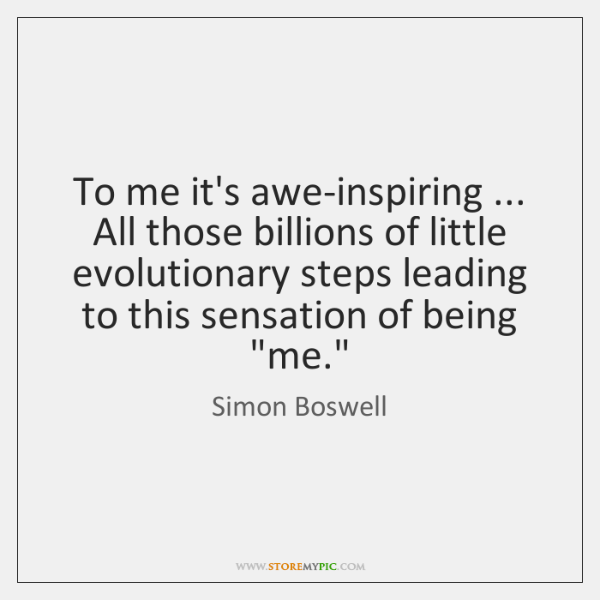 To me it's awe-inspiring ... All those billions of little evolutionary steps leading ...