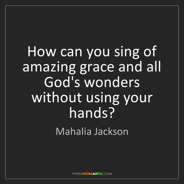 Mahalia Jackson: How can you sing of amazing grace and all God's wonders...