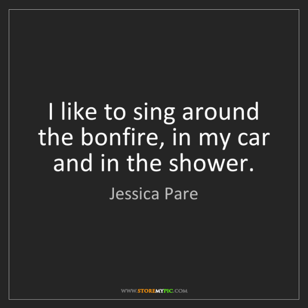 Jessica Pare: I like to sing around the bonfire, in my car and in the...