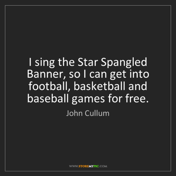 John Cullum: I sing the Star Spangled Banner, so I can get into football,...