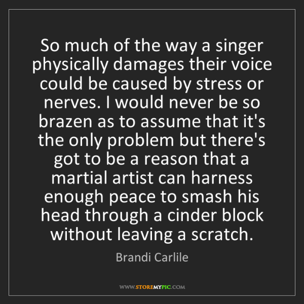 Brandi Carlile: So much of the way a singer physically damages their...