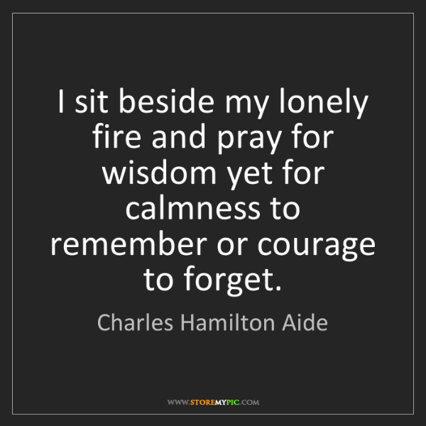 Charles Hamilton Aide: I sit beside my lonely fire and pray for wisdom yet for...