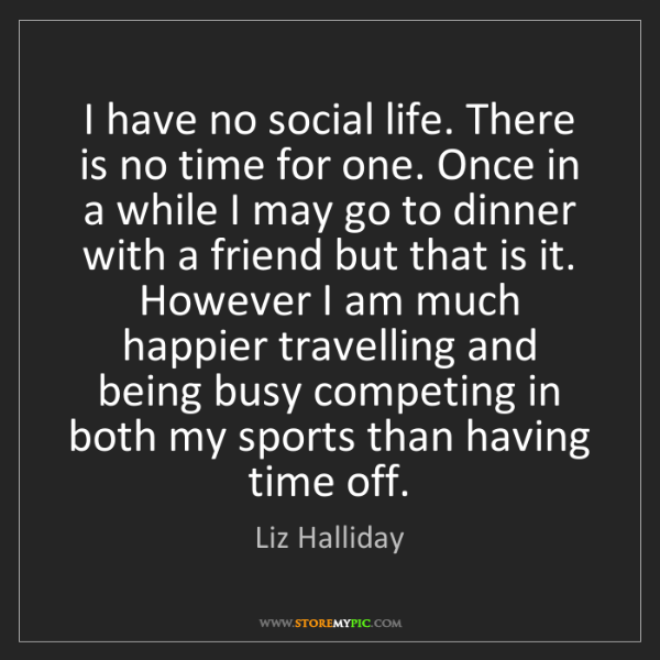 Liz Halliday: I have no social life. There is no time for one. Once...