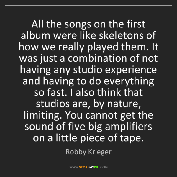 Robby Krieger: All the songs on the first album were like skeletons...