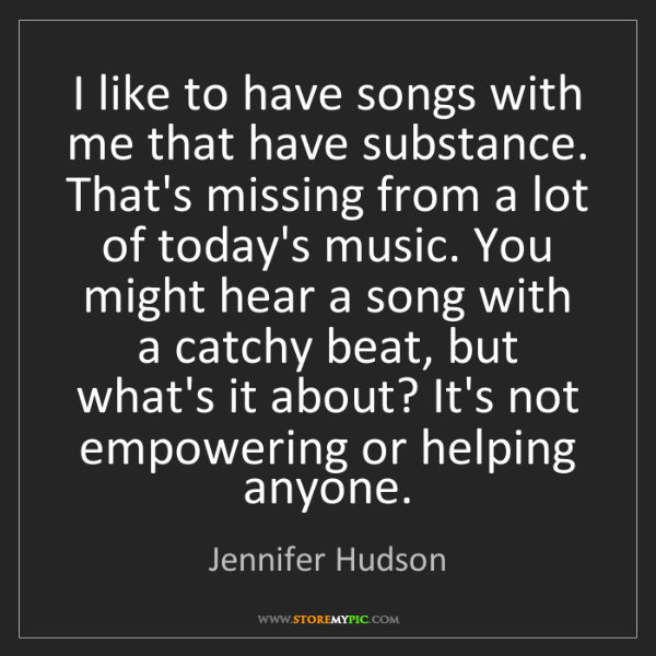 Jennifer Hudson: I like to have songs with me that have substance. That's...