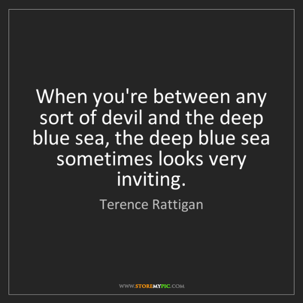 Terence Rattigan: When you're between any sort of devil and the deep blue...