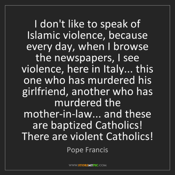 Pope Francis: I don't like to speak of Islamic violence, because every...